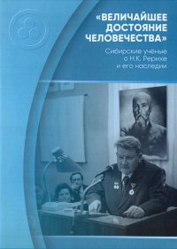 Величайшее достояние человечества. Сибирские учёные о Н.К. Рерихе и его наследии.