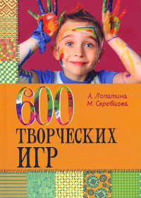 Купить книгу 600 творческих игр для больших и маленьких Лопатина А., Скребцова М. в интернет-магазине Ариаварта