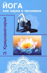 Купить книгу Йога как наука о человеке Кришнамачарья Э. в интернет-магазине Ариаварта