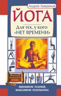 Купить книгу Йога. Для тех, у кого нет времени. Минимум усилий, максимум результата! Левшинов А. А. в интернет-магазине Ариаварта