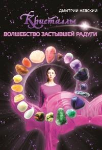 Купить книгу Кристаллы. Волшебство застывшей радуги Невский Д. в интернет-магазине Ариаварта