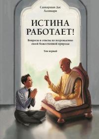 Истина работает! Вопросы и ответы по возрождению своей божественной природы. Т.1.