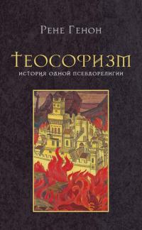 Купить книгу Теософизм. История одной псевдорелигии Генон Рене в интернет-магазине Ариаварта