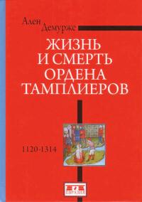 Жизнь и смерть ордена Тамплиеров. 1120-1314.