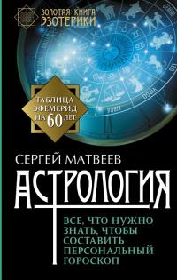 Астрология. Все, что нужно знать, чтобы составить персональный гороскоп.