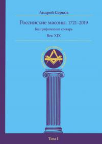 Российские масоны. 1721–2019. Биографический словарь. Век XIX. Том I.