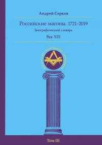 Российские масоны. 1721–2019. Биографический словарь. Век XIX. Том III.