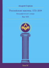 Российские масоны. 1721–2019. Биографический словарь. Век XIX. Том IV.