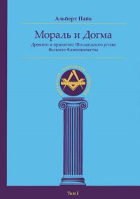 Мораль и Догма Древнего и Принятого Шотладского Устава Вольного Каменщичества. Том I.