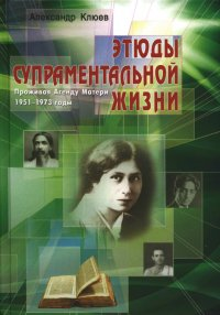 Этюды супраментальной жизни. Проживая Агенду Матери. 1951-1973 годы.