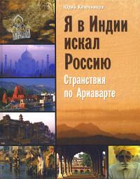 Купить книгу Я в Индии искал Россию. Странствия по Ариаварте Ключников Ю. М. в интернет-магазине Ариаварта
