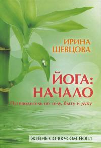 Купить книгу Йога: Начало. Путеводитель по телу, быту и духу Шевцова И. Ю. в интернет-магазине Ариаварта
