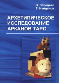 Купить книгу Архетипическое исследование Арканов Таро Лебедько В., Найденов Е. в интернет-магазине Ариаварта