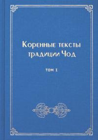 Коренные тексты традиции Чод. Т. 1.