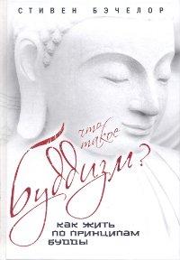 Купить книгу Что такое буддизм? Как жить по принципам Будды Бэчелор С. в интернет-магазине Dharma.ru